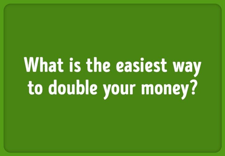 Riddle: WHat is the easiest way to double your money?